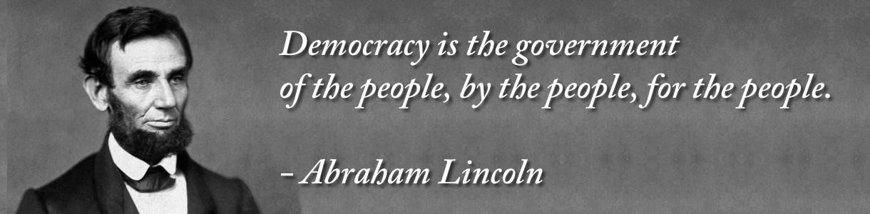 Democracy is the government of the people, by the people, for the people. - Abraham Lincoln